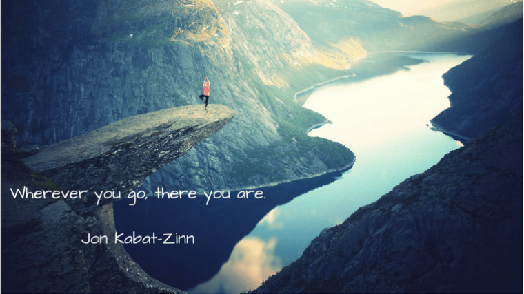 Wherever you go, there you are.Jon Kabat-Zinn